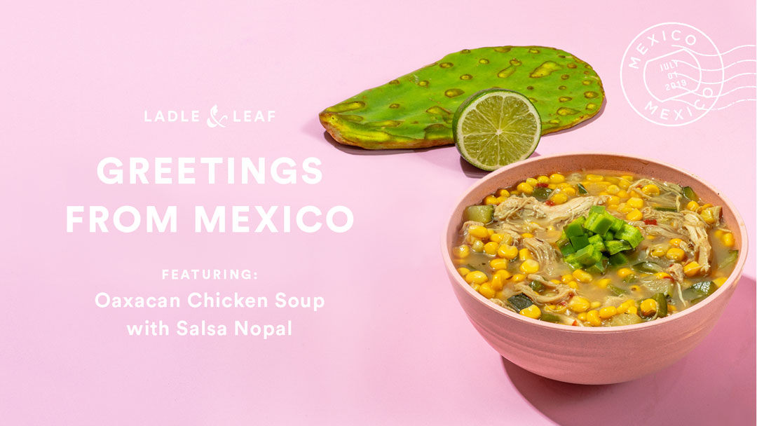 Greetings from Mexico - featuring Oaxacan Chicken Soup with Salsa Nopal